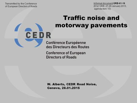 Traffic noise and motorway pavements W. Alberts, CEDR Road Noise, Geneva, 28.01.2015 Transmitted by the Conference of European Directors of Roads Informal.