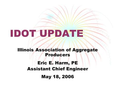 IDOT UPDATE Illinois Association of Aggregate Producers Eric E. Harm, PE Assistant Chief Engineer May 18, 2006.