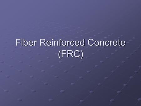 Fiber Reinforced Concrete (FRC). Feisal salah Introduction Feisal salah Introduction Is a concrete mix that contains short discrete fibers, uniformly.