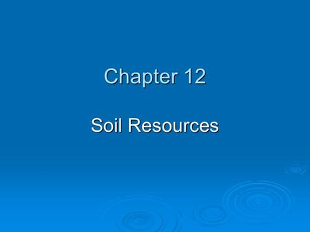 Chapter 12 Soil Resources. Chapter Overview Questions  What is soil?  How is soil formed?  What are the major components of soil?