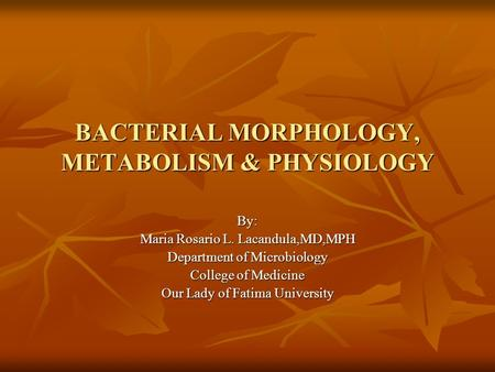 BACTERIAL MORPHOLOGY, METABOLISM & PHYSIOLOGY By: Maria Rosario L. Lacandula,MD,MPH Department of Microbiology College of Medicine Our Lady of Fatima University.