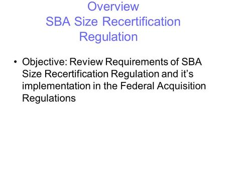 SBA University Overview SBA Size Recertification Regulation Objective: Review Requirements of SBA Size Recertification Regulation and it's implementation.