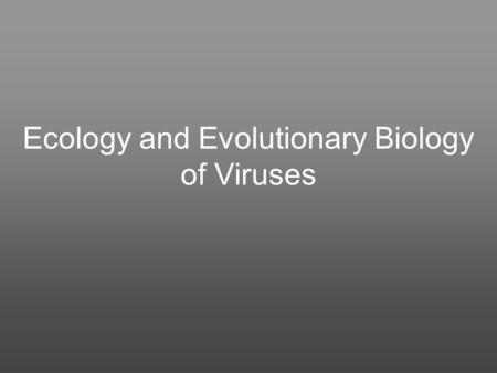 Ecology and Evolutionary Biology of Viruses. SOME CONSEQUENCES AND EFFECTS OF VIRUS INFECTION Like other life forms, viruses promote the propagation of.