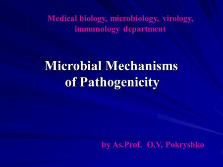 Medical biology, microbiology, virology, immunology department by As.Prof. O.V. Pokryshko Microbial Mechanisms of Pathogenicity.