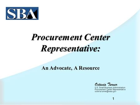 1 Procurement Center Representative: An Advocate, A Resource Octavia Turner U.S. Small Business Administration Procurement Center Representative