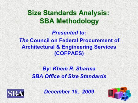 Size Standards Analysis: SBA Methodology Presented to: The Council on Federal Procurement of Architectural & Engineering Services (COFPAES) By: Khem R.