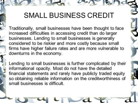 SMALL BUSINESS CREDIT Traditionally, small businesses have been thought to face increased difficulties in accessing credit than do larger businesses. Lending.