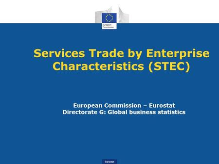 Eurostat Services Trade by Enterprise Characteristics (STEC) European Commission – Eurostat Directorate G: Global business statistics.