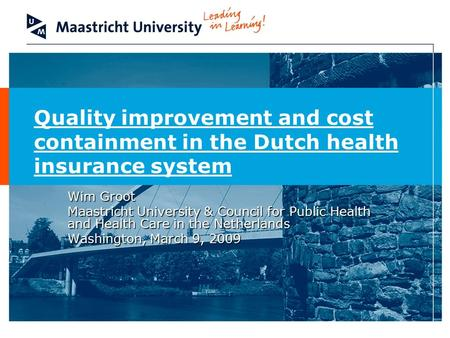 Quality improvement and cost containment in the Dutch health insurance system Wim Groot Maastricht University & Council for Public Health and Health Care.