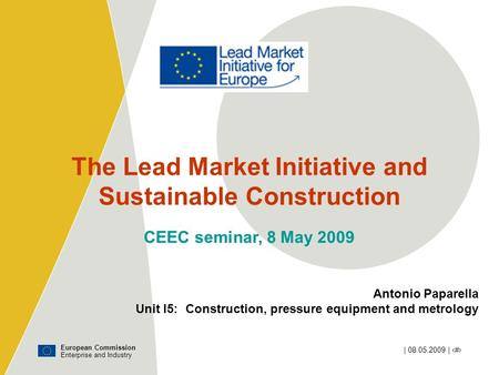 European Commission Enterprise and Industry | 08.05.2009 | ‹#› The Lead Market Initiative and Sustainable Construction CEEC seminar, 8 May 2009 Antonio.