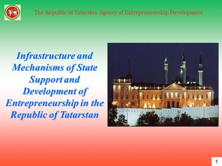 1 The Republic of Tatarstan Agency of Entrepreneurship Development Infrastructure and Mechanisms of State Support and Development of Entrepreneurship in.