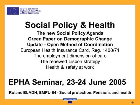 Commission européenne Emploi & affaires sociales 1-1- Social Policy & Health Social Policy & Health The new Social Policy Agenda Green Paper on Demographic.