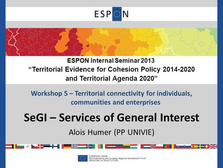 Workshop 5 – Territorial connectivity for individuals, communities and enterprises SeGI – Services of General Interest Alois Humer (PP UNIVIE) ESPON Internal.