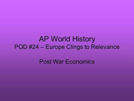 AP World History POD #24 – Europe Clings to Relevance Post War Economics.