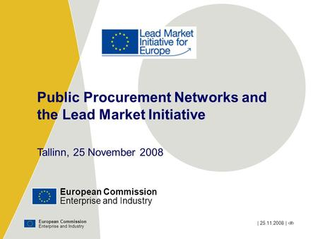 European Commission Enterprise and Industry | 25.11.2008 | ‹#› Public Procurement Networks and the Lead Market Initiative Tallinn, 25 November 2008 European.