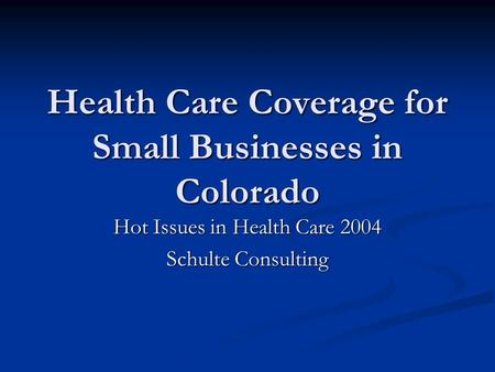 Health Care Coverage for Small Businesses in Colorado Hot Issues in Health Care 2004 Schulte Consulting.
