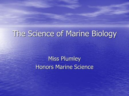 The Science of Marine Biology Miss Plumley Honors Marine Science.