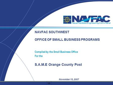 SB NAVFAC SOUTHWEST OFFICE OF SMALL BUSINESS PROGRAMS Compiled by the Small Business Office For the S.A.M.E Orange County Post November 15, 2007.