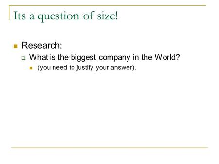Its a question of size! Research:  What is the biggest company in the World? (you need to justify your answer).