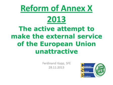 Reform of Annex X 2013 The active attempt to make the external service of the European Union unattractive Ferdinand Kopp, SFE 28.11.2013.