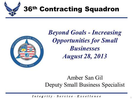 I n t e g r i t y - S e r v i c e - E x c e l l e n c e 0 Beyond Goals - Increasing Opportunities for Small Businesses August 28, 2013 Amber San Gil Deputy.