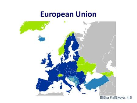 European Union Eliška Kalíšková, 4.B. Dark blue = members Light blue = candidates Lighter blue = states with agreement Green = can be members.