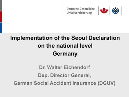 Implementation of the Seoul Declaration on the national level Germany Dr. Walter Eichendorf Dep. Director General, German Social Accident Insurance (DGUV)
