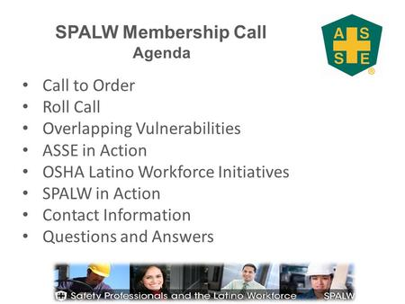 SPALW Membership Call Agenda Call to Order Roll Call Overlapping Vulnerabilities ASSE in Action OSHA Latino Workforce Initiatives SPALW in Action Contact.