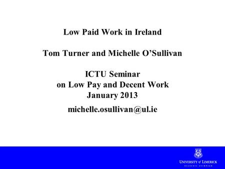 Low Paid Work in Ireland Tom Turner and Michelle O'Sullivan ICTU Seminar on Low Pay and Decent Work January 2013