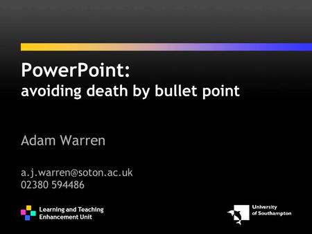 Learning and Teaching Enhancement Unit PowerPoint: avoiding death by bullet point Adam Warren 02380 594486.