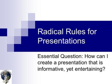 Radical Rules for Presentations Essential Question: How can I create a presentation that is informative, yet entertaining?