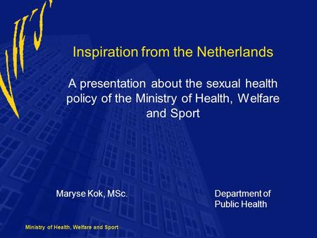 Ministry of Health, Welfare and Sport Inspiration from the Netherlands A presentation about the sexual health policy of the Ministry of Health, Welfare.