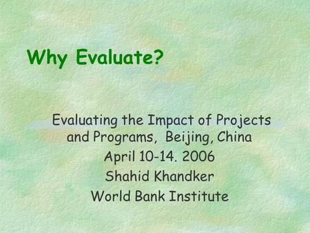 Why Evaluate? Evaluating the Impact of Projects and Programs, Beijing, China April 10-14. 2006 Shahid Khandker World Bank Institute.