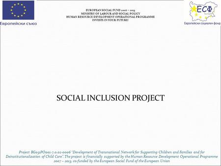 SOCIAL INCLUSION PROJECT EUROPEAN SOCIAL FUND 2007 – 2013 MINISTRY OF LABOUR AND SOCIAL POLICY HUMAN RESOURCE DEVELOPMENT OPERATIONAL PROGRAMME INVESTS.