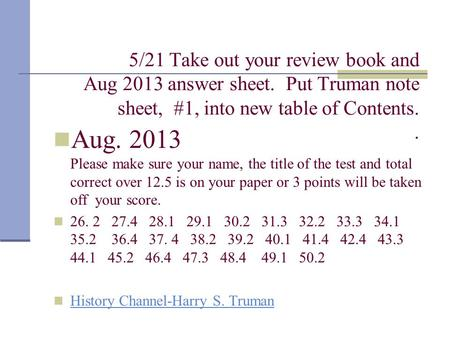 5/21 Take out your review book and Aug 2013 answer sheet. Put Truman note sheet, #1, into new table of Contents.. Aug. 2013 Please make sure your name,