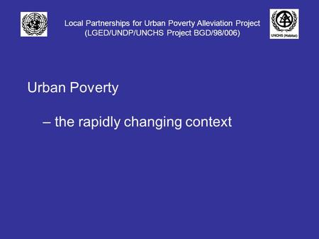 Local Partnerships for Urban Poverty Alleviation Project (LGED/UNDP/UNCHS Project BGD/98/006) Urban Poverty – the rapidly changing context.