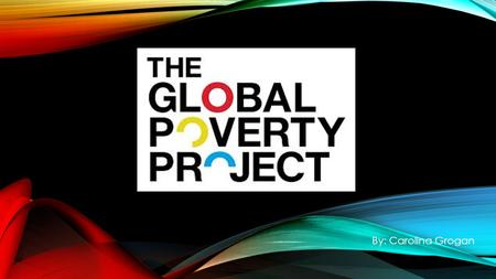 By: Carolina Grogan. WORLD POVERTY PROJECT Our vision  A world without extreme poverty within a generation. How we achieve it Campaigning for government,