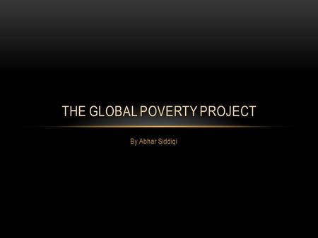 By Abhar Siddiqi THE GLOBAL POVERTY PROJECT. WHO ARE THEY??? The Global Poverty Project organization was founded in 2008 by Hugh Evans and Simon Moss.