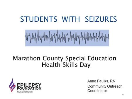 STUDENTS WITH SEIZURES Marathon County Special Education Health Skills Day 1 Anne Faulks, RN Community Outreach Coordinator.