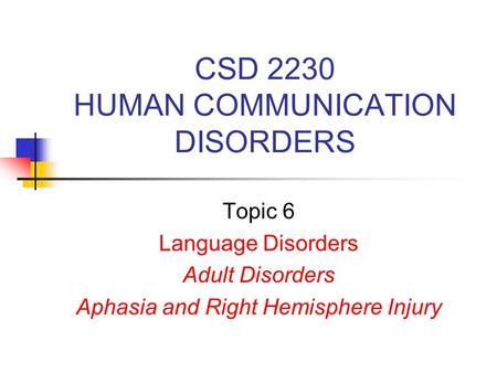 CSD 2230 HUMAN COMMUNICATION DISORDERS Topic 6 Language Disorders Adult Disorders Aphasia and Right Hemisphere Injury.