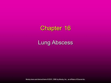 1 Mosby items and derived items © 2011, 2006 by Mosby, Inc., an affiliate of Elsevier Inc. Chapter 16 Lung Abscess.