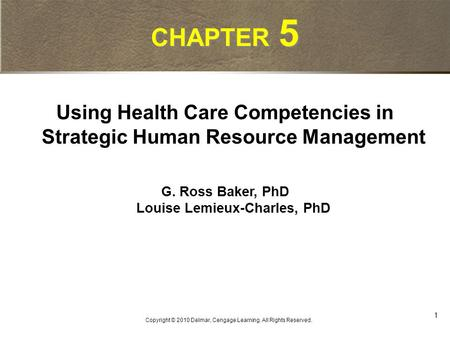1 Copyright © 2010 Delmar, Cengage Learning. All Rights Reserved. CHAPTER 5 Using Health Care Competencies in Strategic Human Resource Management G. Ross.