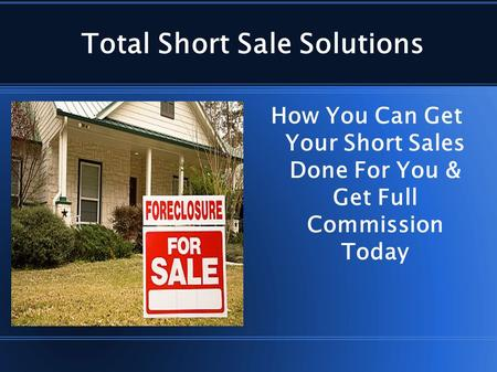 Total Short Sale Solutions How You Can Get Your Short Sales Done For You & Get Full Commission Today.
