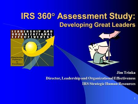1 IRS 360° Assessment Study: Developing Great Leaders Jim Trinka Director, Leadership and Organizational Effectiveness IRS Strategic Human Resources.