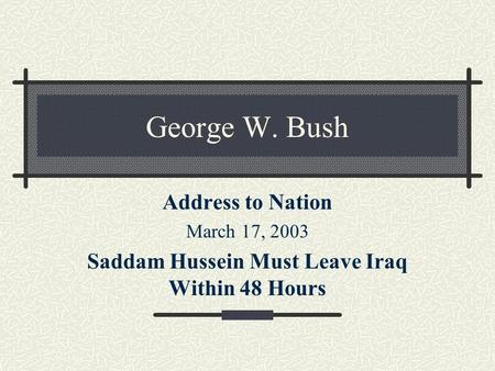 George W. Bush Address to Nation March 17, 2003 Saddam Hussein Must Leave Iraq Within 48 Hours.