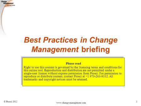 © Prosci 2012 www.change-management.com 1 Best Practices in Change Management briefing Please read Right to use this content is governed by the licensing.
