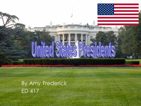 By Amy Frederick ED 417. United States Presidents Unit 2 nd Grade.