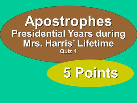 Apostrophes Presidential Years during Mrs. Harris' Lifetime Quiz 1 5 Points.