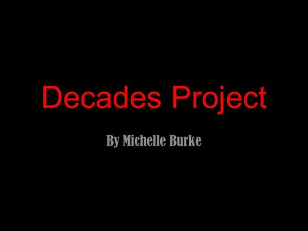 Decades Project By Michelle Burke. The Decade in Review.