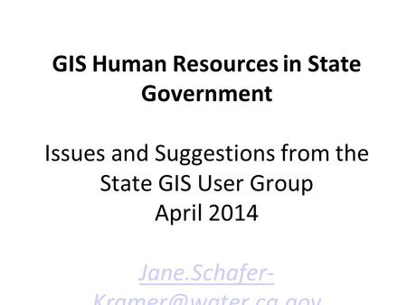 GIS Human Resources in State Government Issues and Suggestions from the State GIS User Group April 2014 Jane.Schafer-